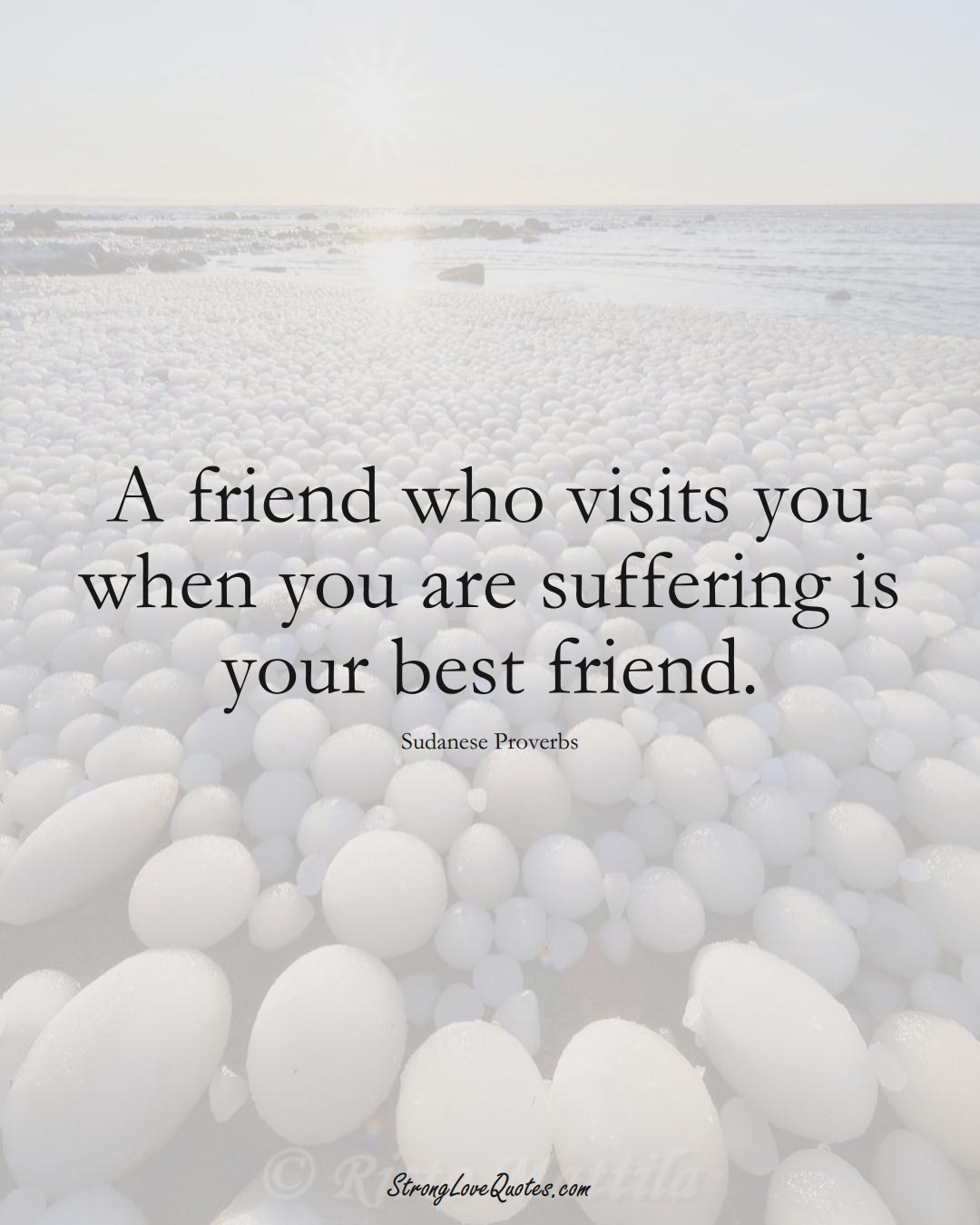 A friend who visits you when you are suffering is your best friend. (Sudanese Sayings);  #AfricanSayings