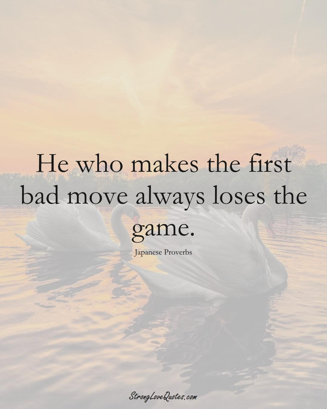 He who makes the first bad move always loses the game. (Japanese Sayings);  #AsianSayings