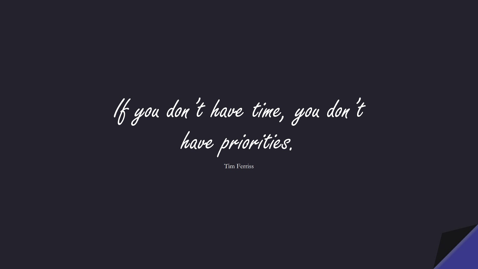 If you don't have time, you don't have priorities. (Tim Ferriss);  #TimFerrissQuotes
