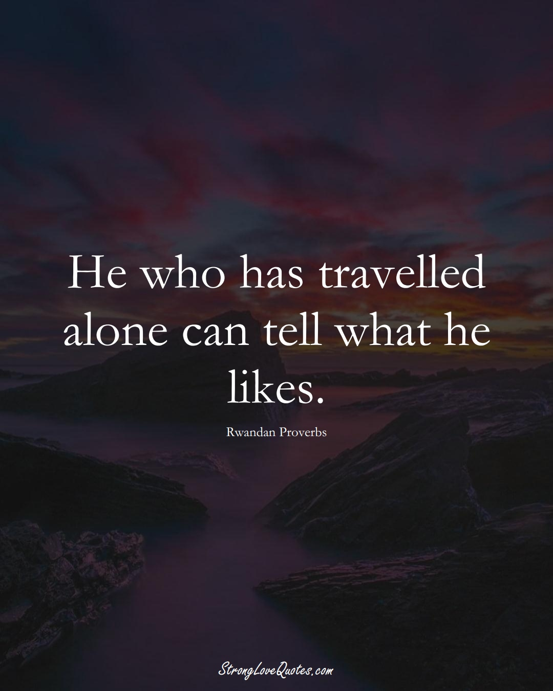 He who has travelled alone can tell what he likes. (Rwandan Sayings);  #AfricanSayings