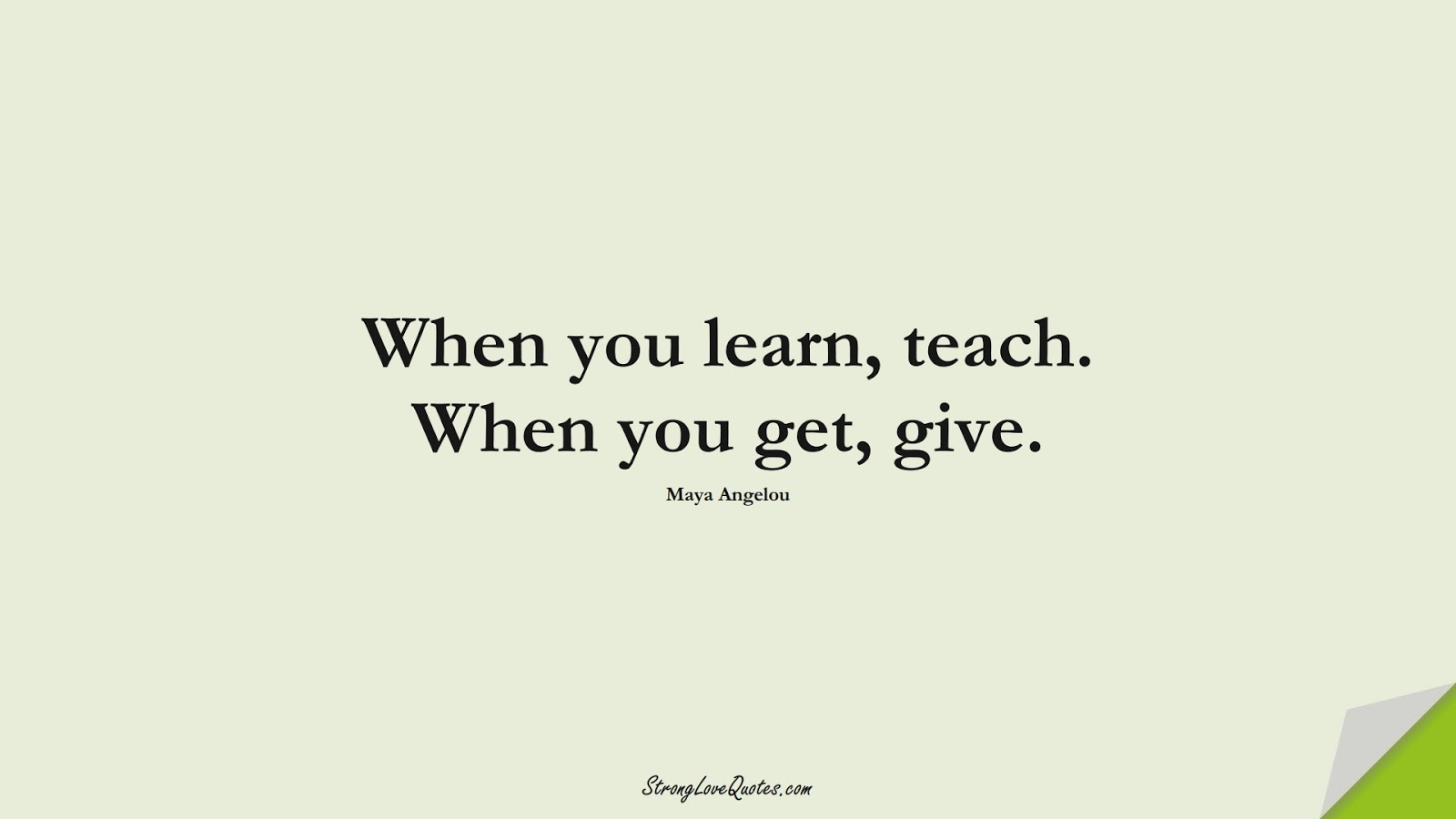 When you learn, teach. When you get, give. (Maya Angelou);  #LearningQuotes
