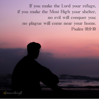 If you make the Lord your refuge, if you make hte Most High your shelter, no evil will conquer you; no plague will come near your home. Psalm 91:9-0