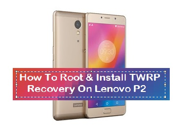How To Root & Install TWRP Recovery On Lenovo P2 - Kbloghub