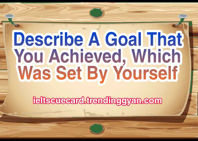 Describe A Goal That You Achieved, Which Was Set By Yourself, ielts cue card