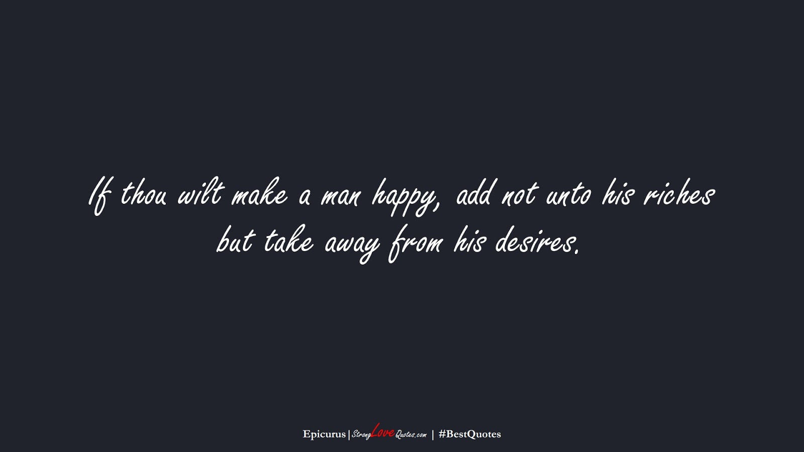 If thou wilt make a man happy, add not unto his riches but take away from his desires. (Epicurus);  #BestQuotes