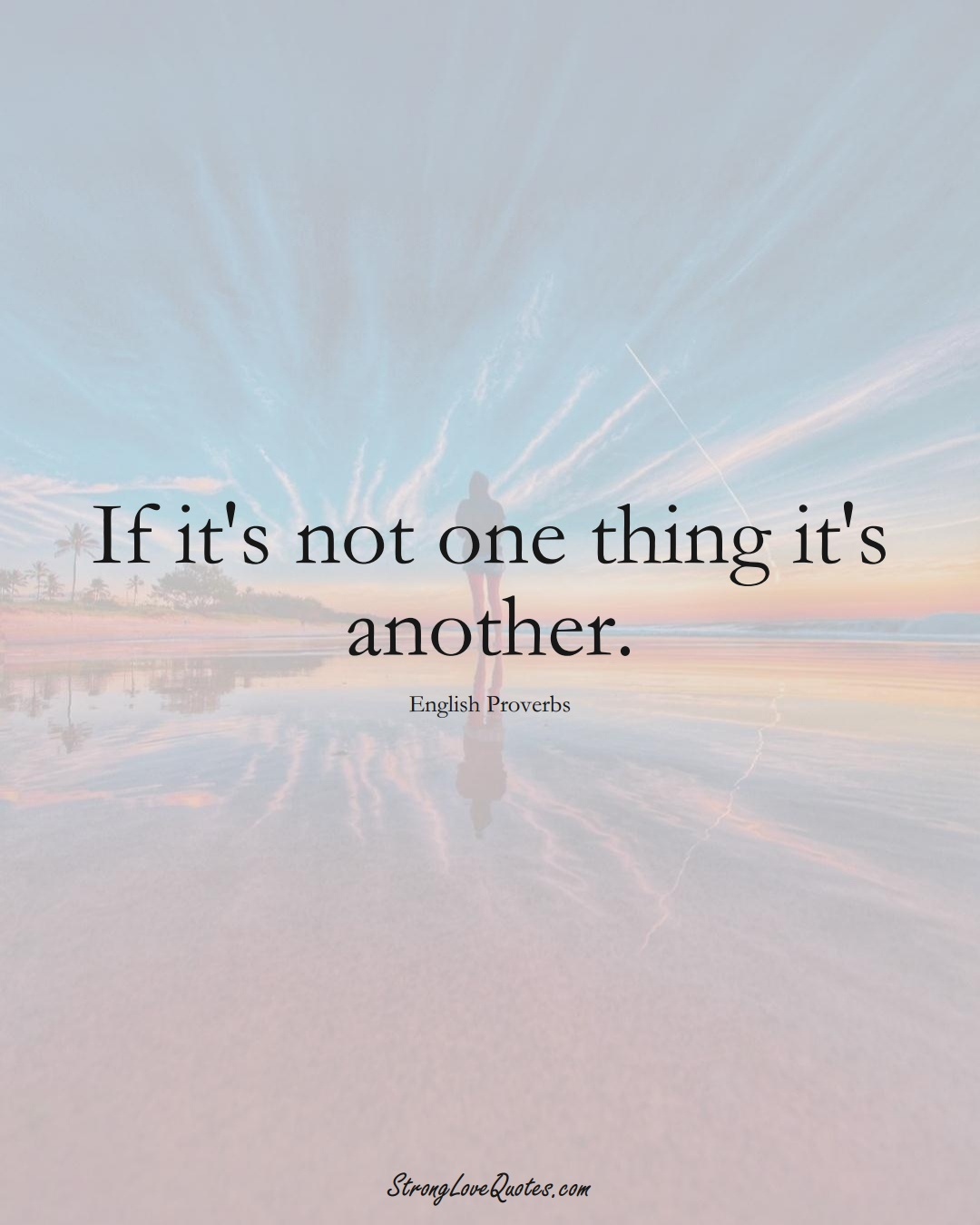 If it's not one thing it's another. (English Sayings);  #EuropeanSayings