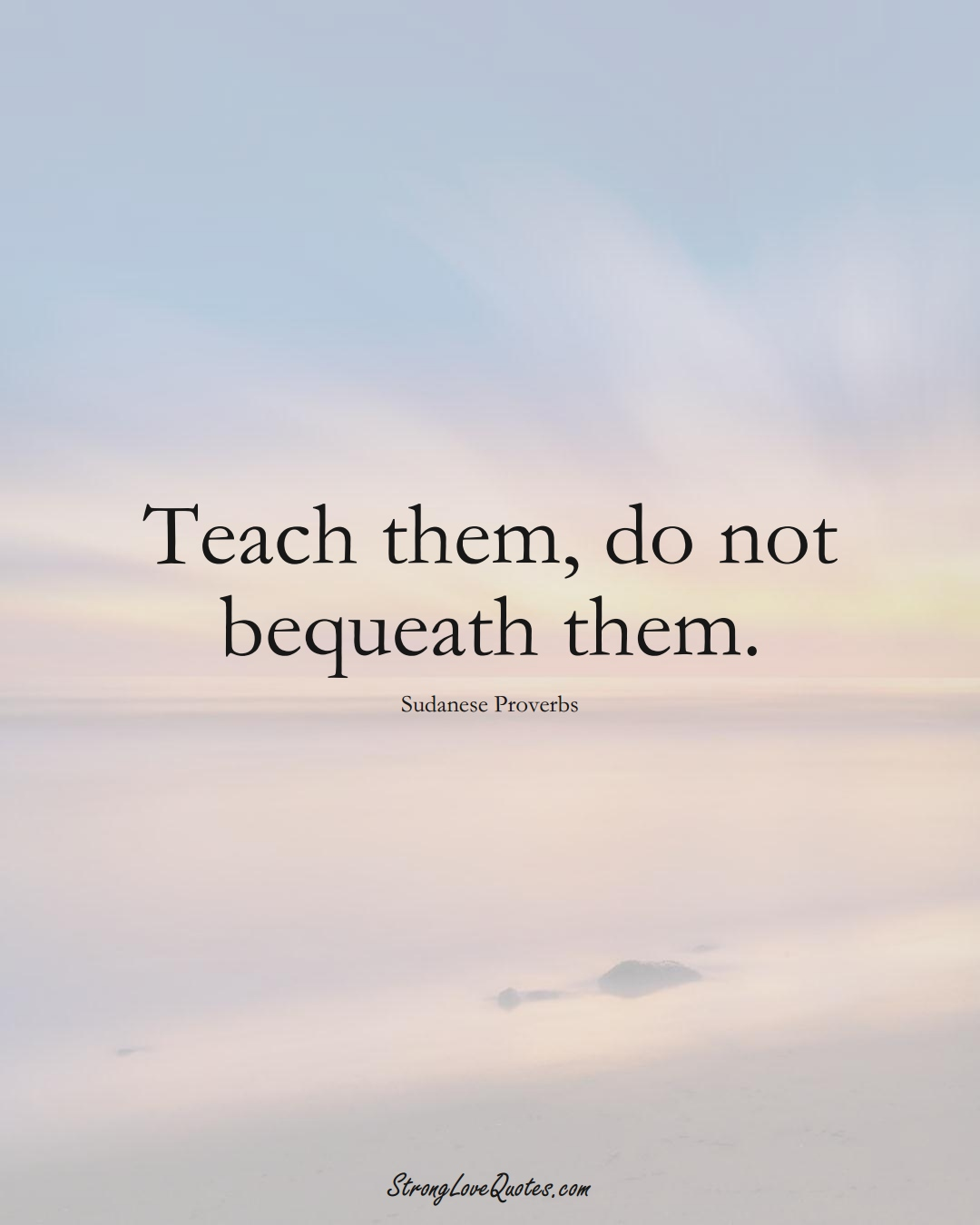 Teach them, do not bequeath them. (Sudanese Sayings);  #AfricanSayings