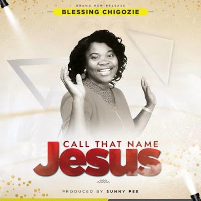 [Music + Lyrics] Blessing Chigozie – Call That Name Jesus