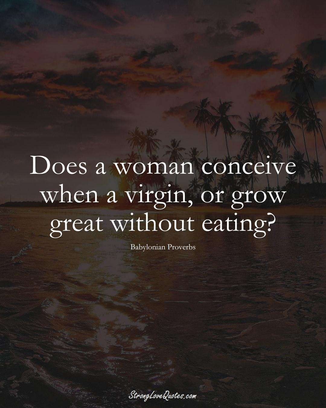 Does a woman conceive when a virgin, or grow great without eating? (Babylonian Sayings);  #aVarietyofCulturesSayings
