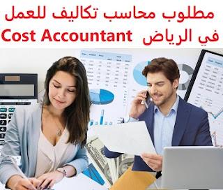 وظائف السعودية مطلوب محاسب تكاليف للعمل في الرياض Cost Accountant