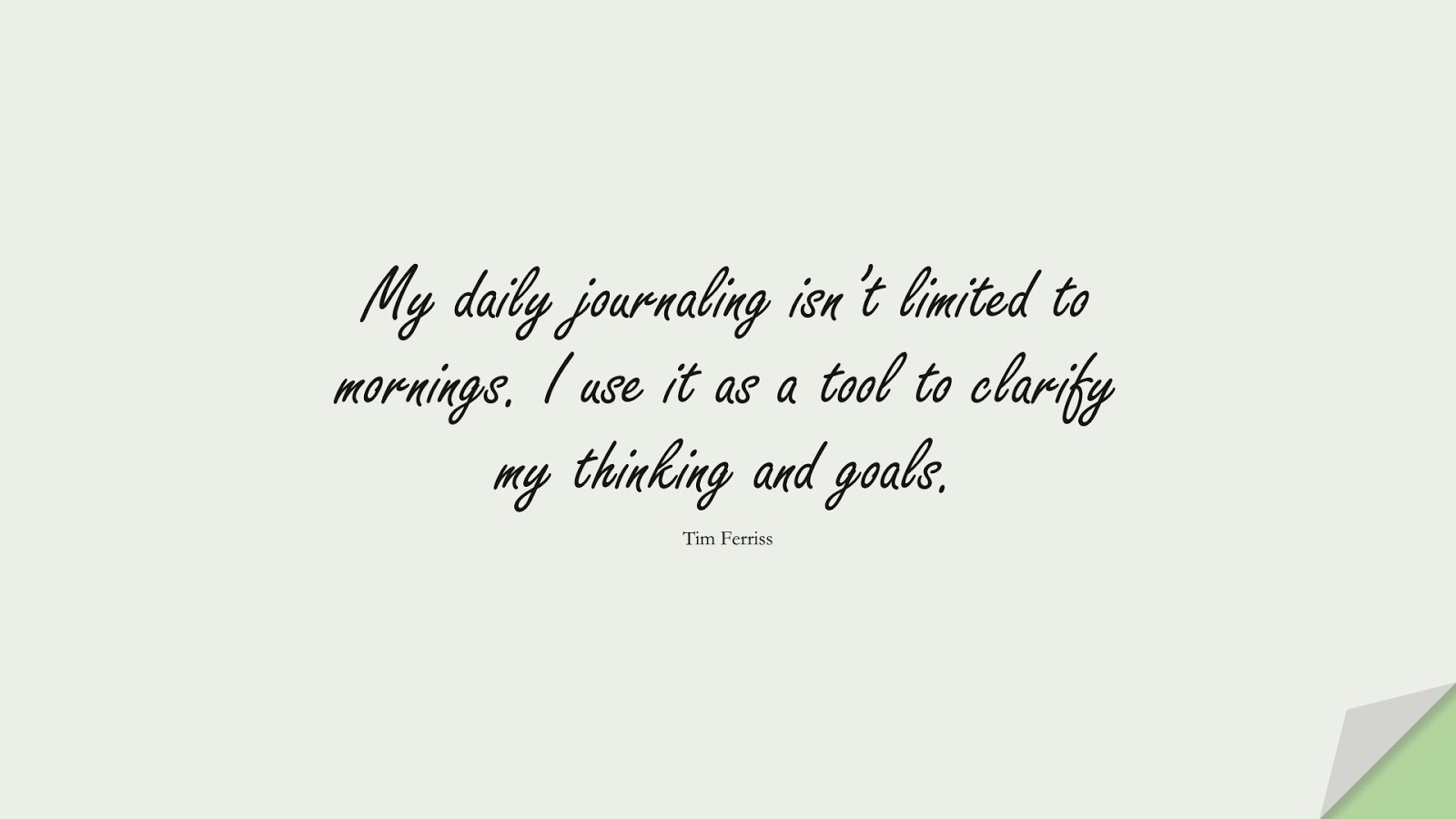 My daily journaling isn't limited to mornings. I use it as a tool to clarify my thinking and goals. (Tim Ferriss);  #TimFerrissQuotes