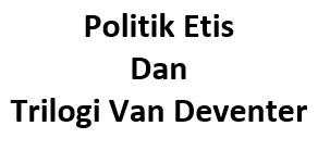 Politik Etis dan Trilogi Van Deventer