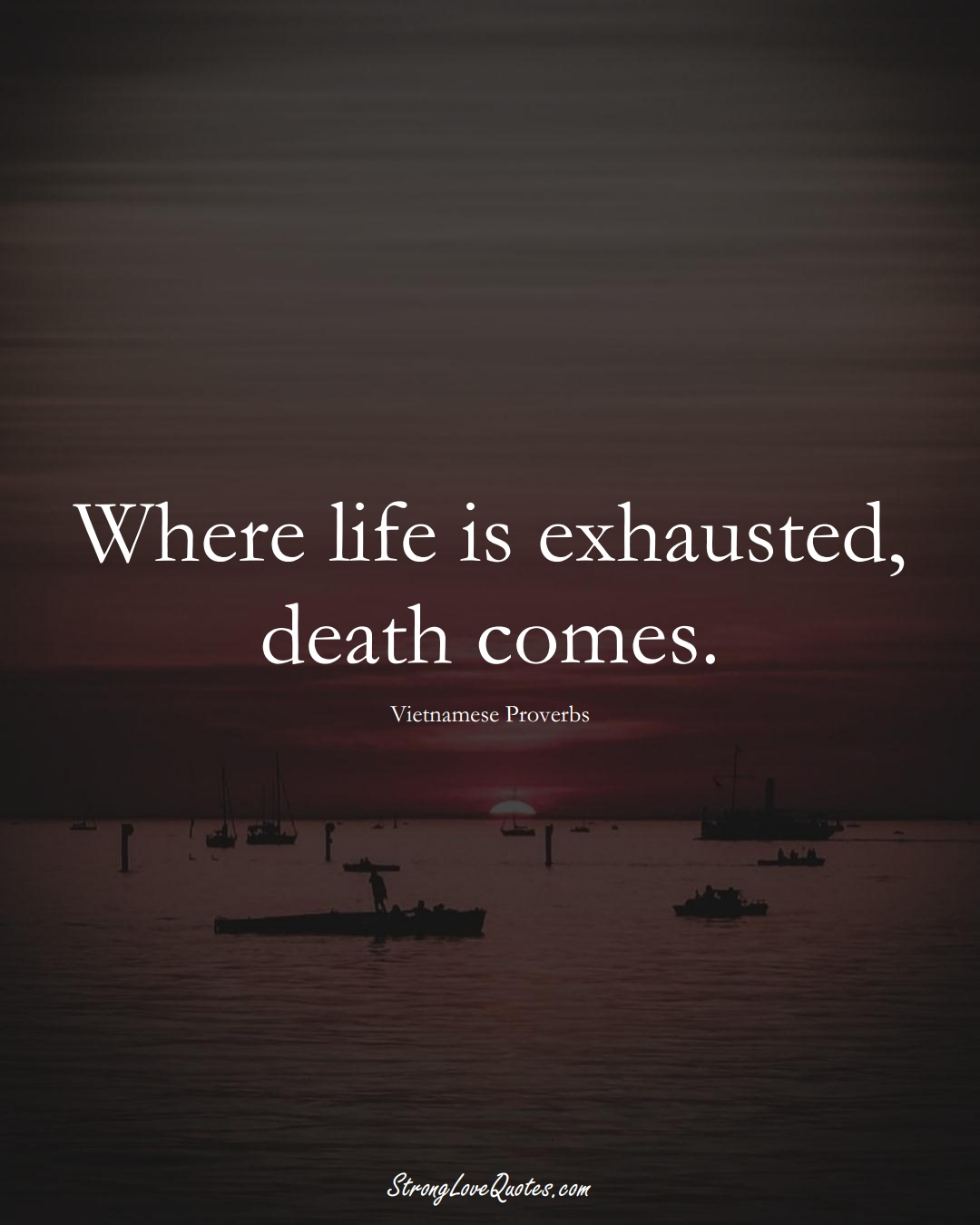 Where life is exhausted, death comes. (Vietnamese Sayings);  #AsianSayings