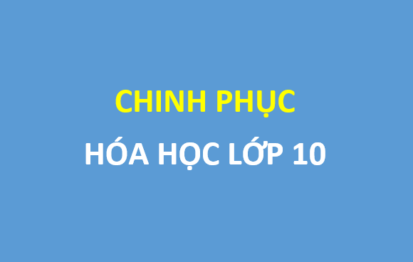 Chinh phục hóa học 10 - đầy đủ lý thuyết và bài tập