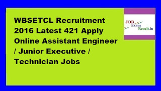 WBSETCL Recruitment 2016 Latest 421 Apply Online Assistant Engineer / Junior Executive / Technician Jobs