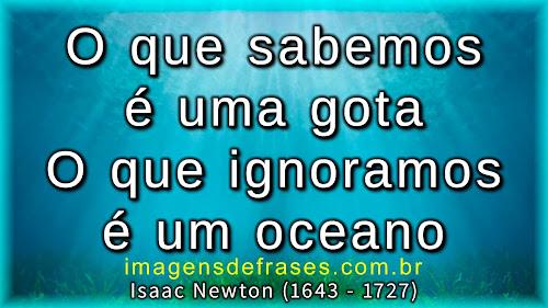 O que sabemos é uma gota. O que ignoramos é um oceano - Isaac Newton