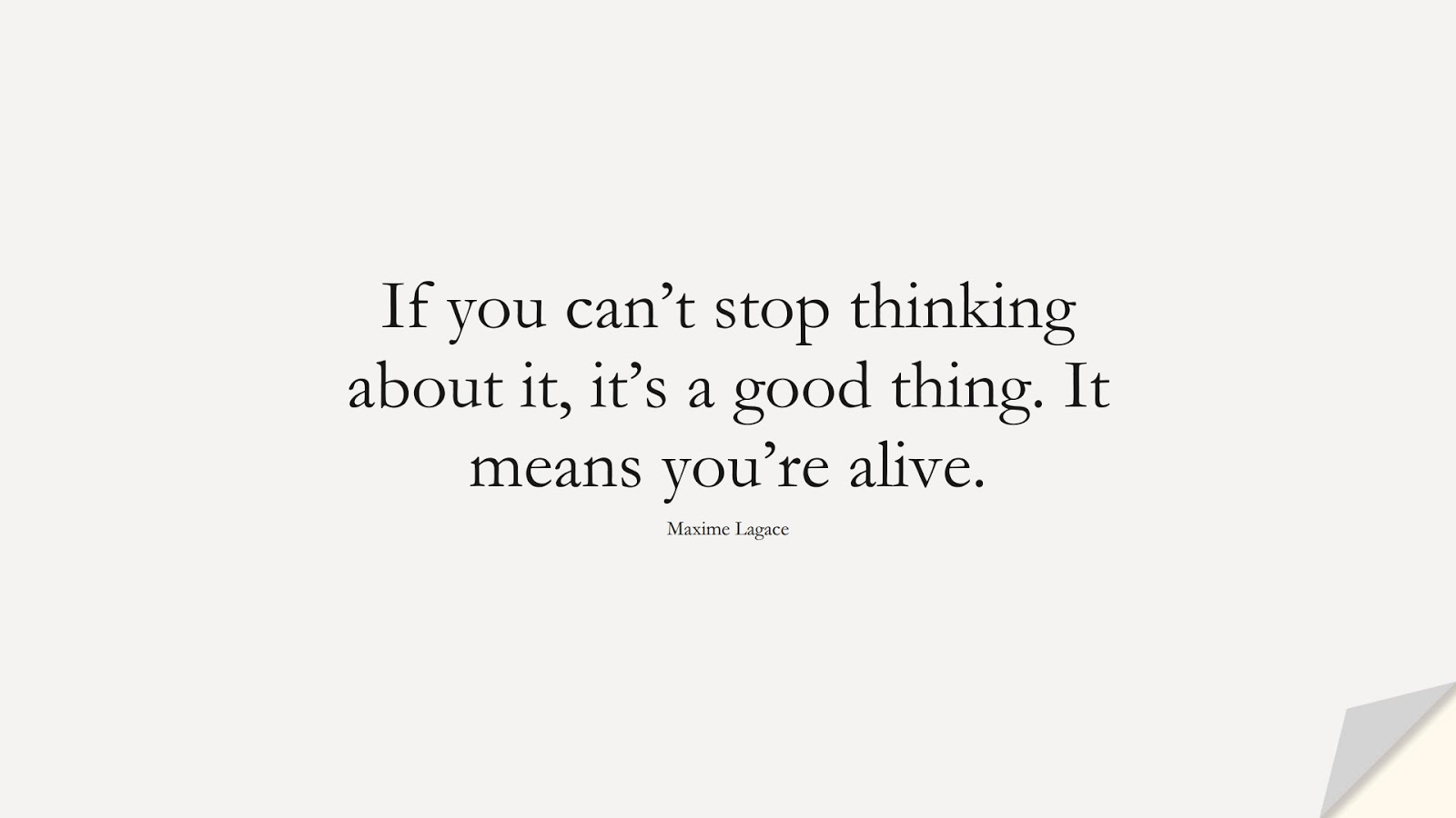 If you can't stop thinking about it, it's a good thing. It means you're alive. (Maxime Lagace);  #LoveQuotes