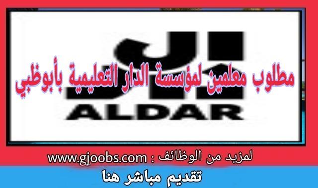 مؤسسة الدار التعليمية Aldar Properties بأبوظبي تطلب معلمين