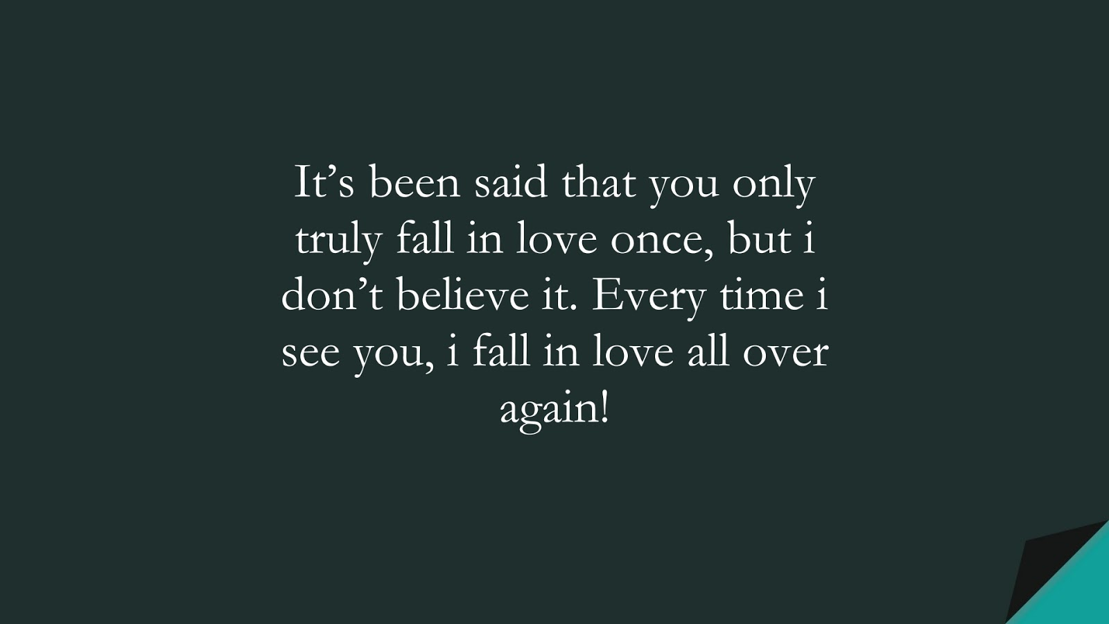 It's been said that you only truly fall in love once, but i don't believe it. Every time i see you, i fall in love all over again!FALSE
