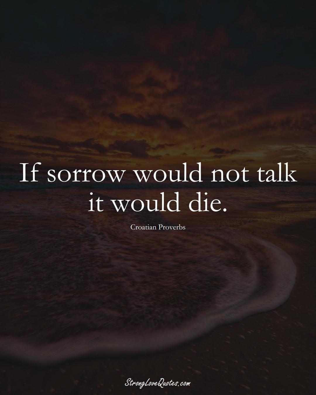 If sorrow would not talk it would die. (Croatian Sayings);  #EuropeanSayings