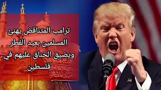 ترامب المتناقض يهنئ المسلمين بعيد الفطر  ويضيق الخناق عليهم في فلسطين
