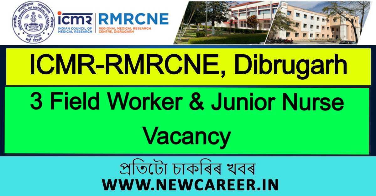 ICMR-RMRCNE, Dibrugarh Recruitment 2020: Apply For 3Field Worker & Junior Nurse Vacancy