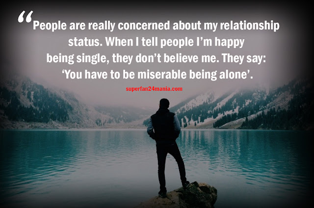 People are really concerned about my relationship status. When I tell people I'm happy being single, they don't believe me. They say: 'You have to be miserable being alone'.