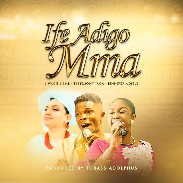 New Music: Nwa Chineme - 'Ife Adigo Mma' Feat. Testimony Jaga & Jennifer Adiele