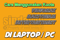 Menggunakan Kuota VideoMAX, MaxStream dan Entertainment Di PC