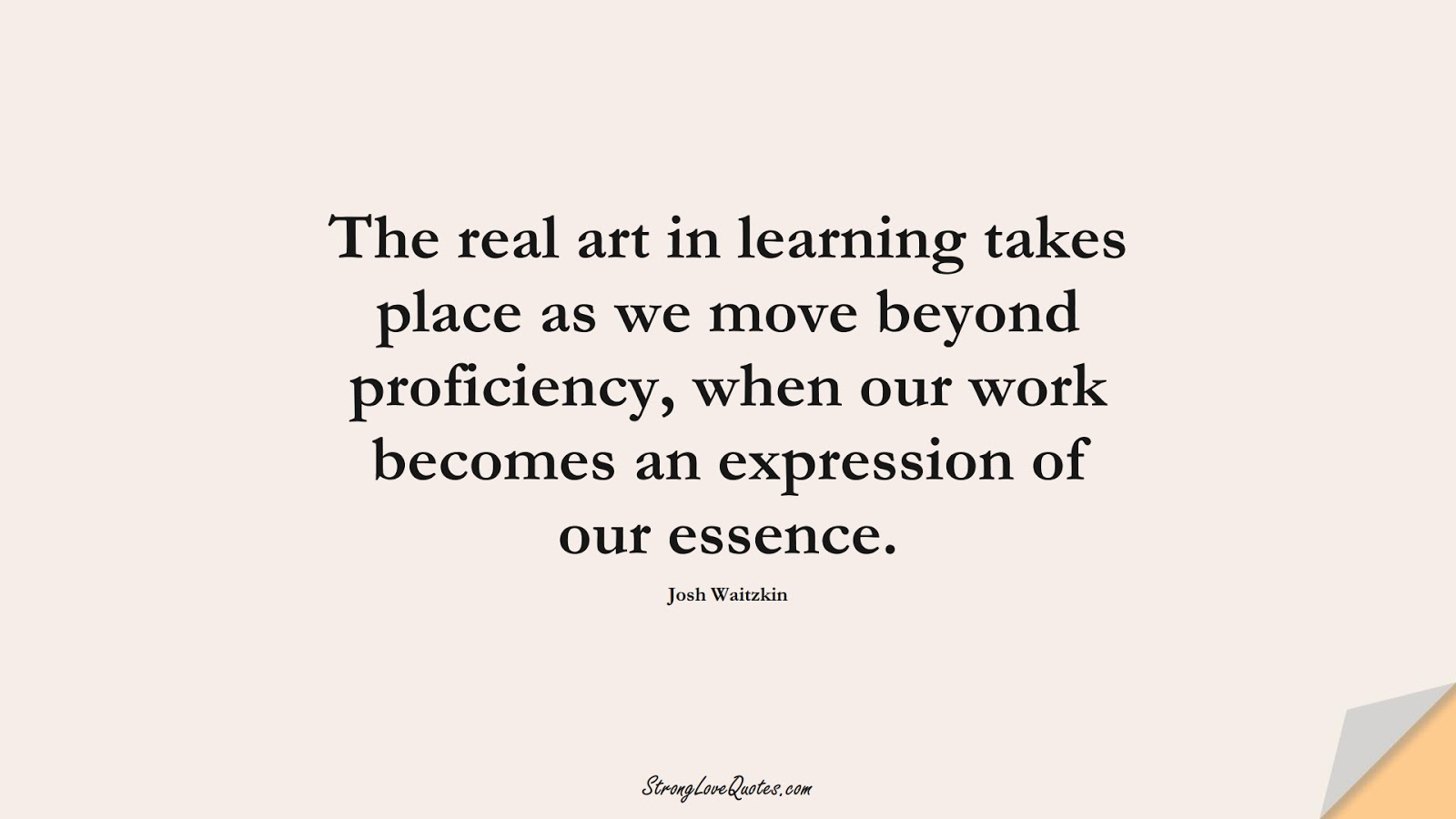 The real art in learning takes place as we move beyond proficiency, when our work becomes an expression of our essence. (Josh Waitzkin);  #LearningQuotes