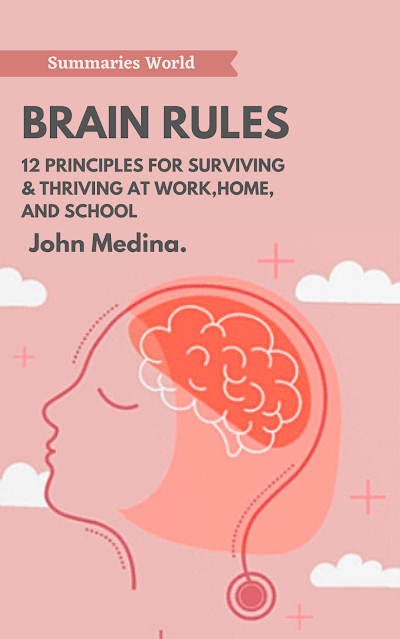 BRAIN RULES: 12 Principle For Surviving & Thriving At Work, Home, And School - Book Summary - John Medina