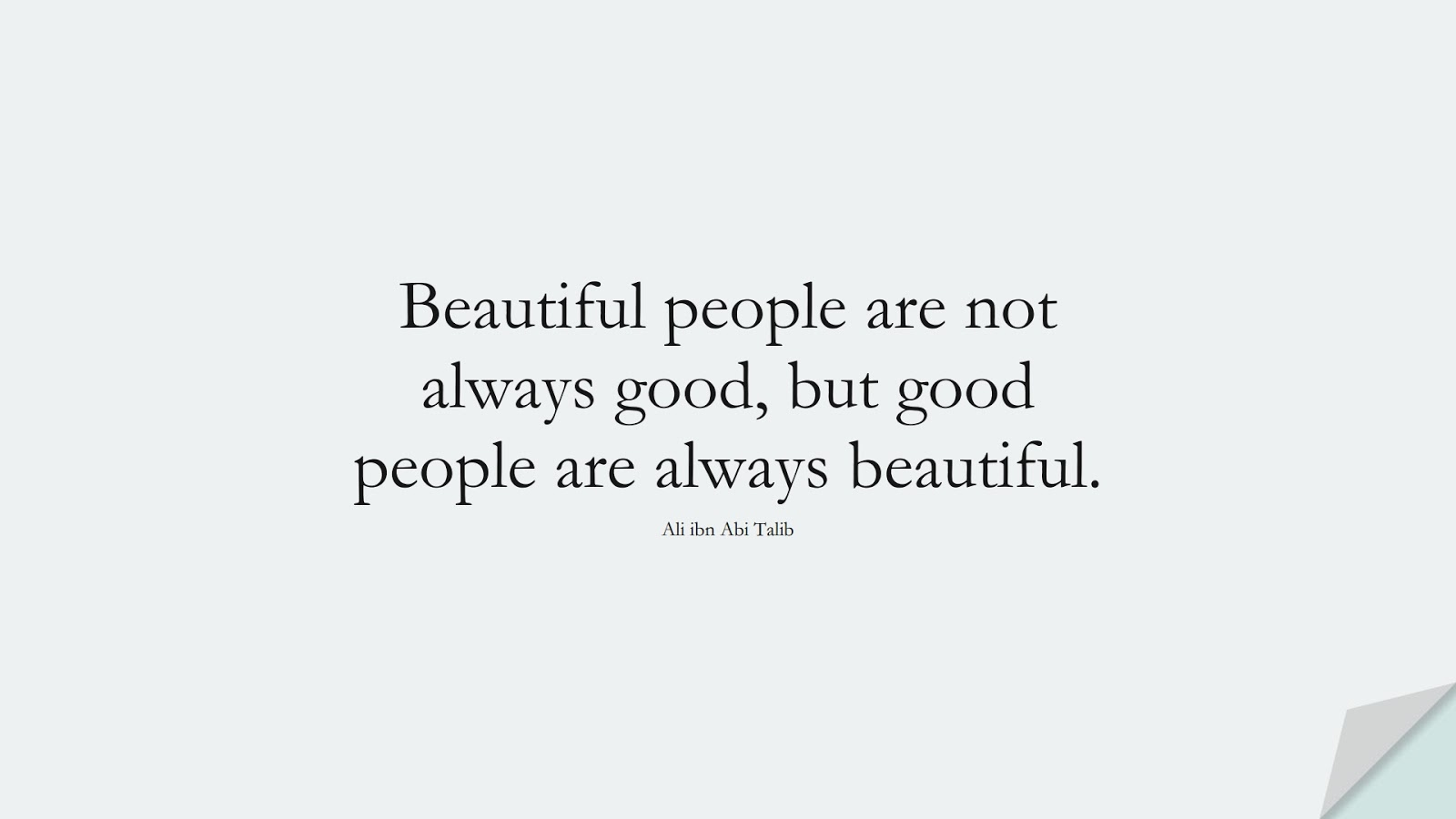 Beautiful people are not always good, but good people are always beautiful. (Ali ibn Abi Talib);  #AliQuotes