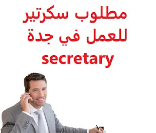Secretary is required to work in Jeddah  To work for a contracting establishment in Jeddah  Type of shift: full time  Education: Diploma  Experience: At least three to five years of work in the field Fluent in both Arabic and English in writing and speaking Have experience in indexing, paper-making, and document storage  Salary: 2500 riyals