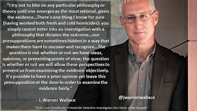 """I try not to bite on any particular philosophy or theory until one emerges as the most rational, given the evidence...There's one thing I know for sure (having worked both fresh and cold homicides): you simply cannot enter into an investigation with a philosophy that dictates the outcome...our presuppostiions are sometimes hidden in a way that makes them hard to uncover and recognize.""- J. Warner Wallace ""Cold-Case Christianity: A Homicide Detective Investigates the Claims of the Gospels"""