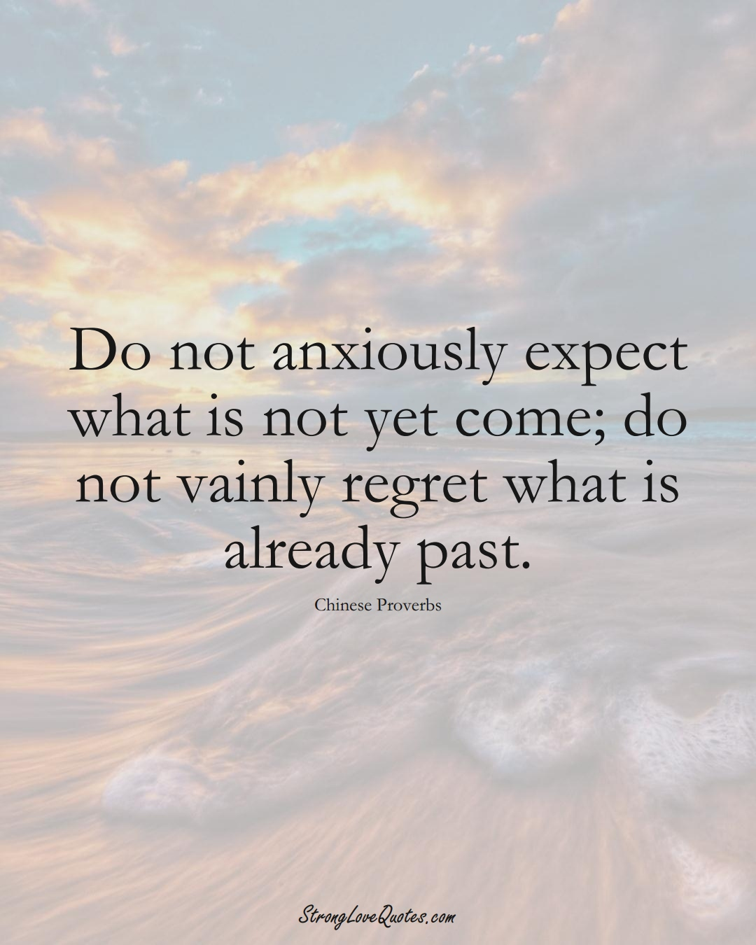 Do not anxiously expect what is not yet come; do not vainly regret what is already past. (Chinese Sayings);  #AsianSayings