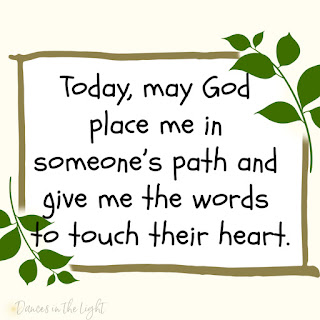 Today, may God place me in someone's path and give me the words to touch their heart