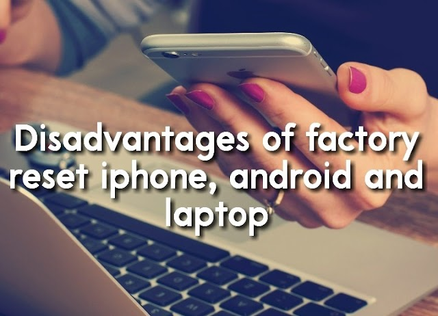 Disadvantages of factory reset iphone, android and laptop