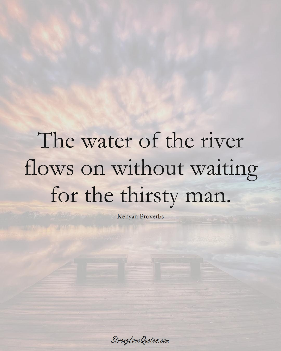 The water of the river flows on without waiting for the thirsty man. (Kenyan Sayings);  #AfricanSayings