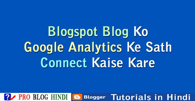 how to connect blogger blog to google analytics, blogspot blog ko google analytics ke sath connect kaise kare, blogspot tutorials in hindi, blogger tutorials in hindi