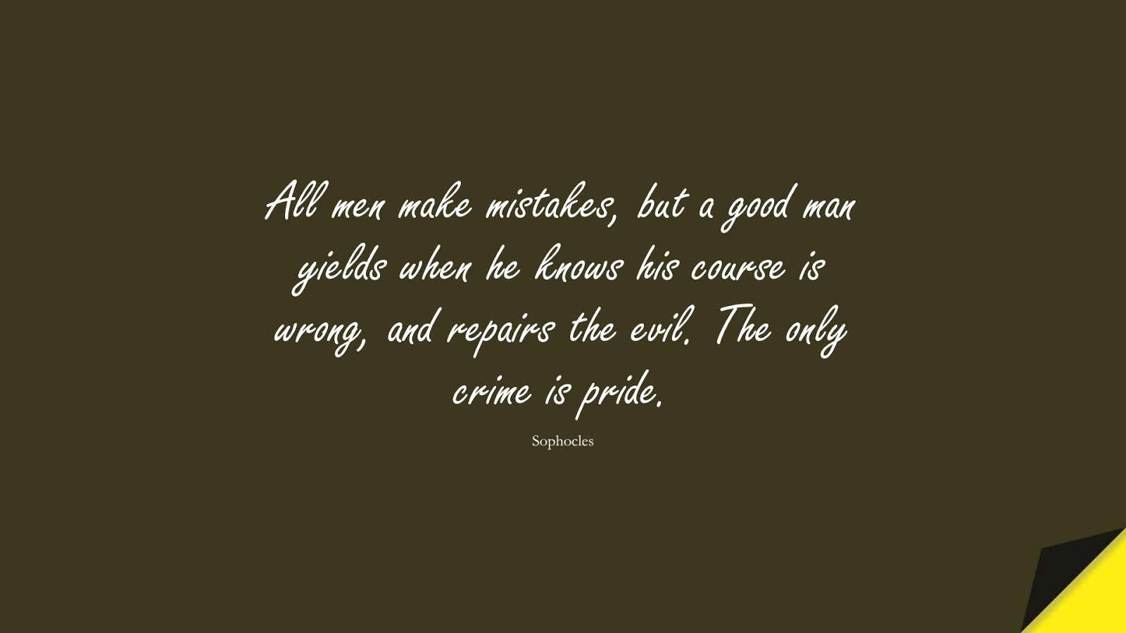 All men make mistakes, but a good man yields when he knows his course is wrong, and repairs the evil. The only crime is pride. (Sophocles);  #CharacterQuotes