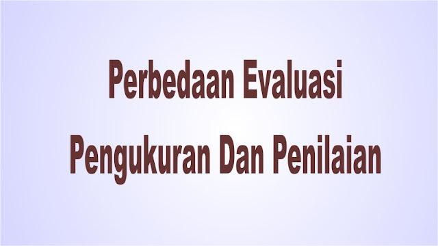 Perbedaan Evaluasi, Pengukuran Dan Penilaian