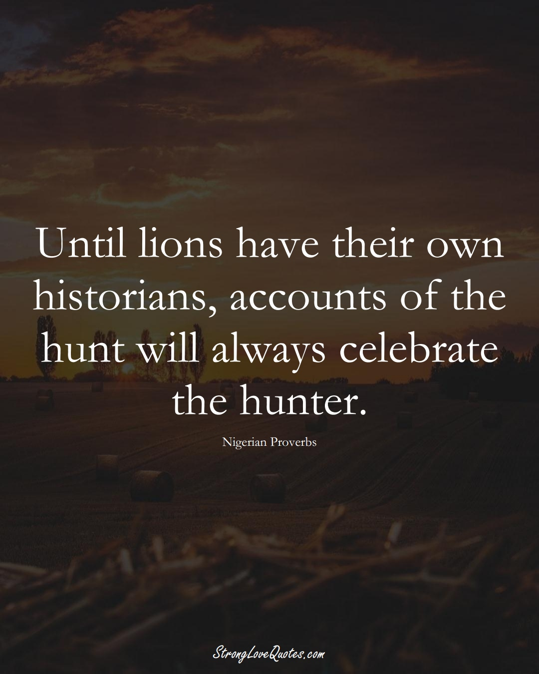 Until lions have their own historians, accounts of the hunt will always celebrate the hunter. (Nigerian Sayings);  #AfricanSayings