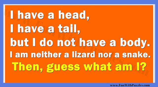 I have a head, I have a tail, but I do not have a body. I am neither a lizard nor a snake. Then, guess What am I?