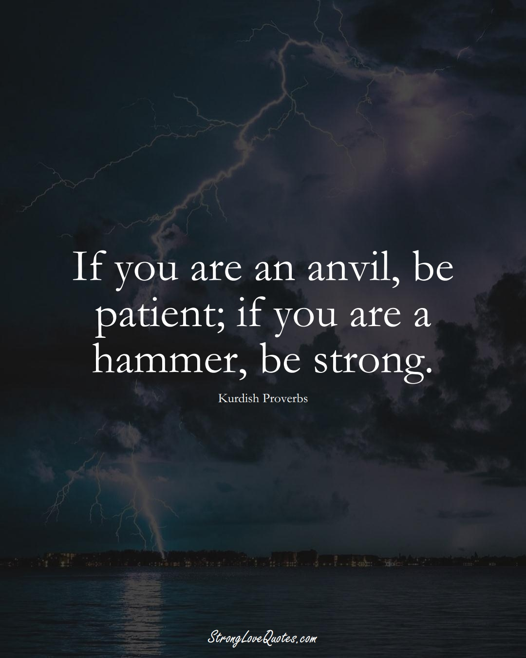 If you are an anvil, be patient; if you are a hammer, be strong. (Kurdish Sayings);  #aVarietyofCulturesSayings
