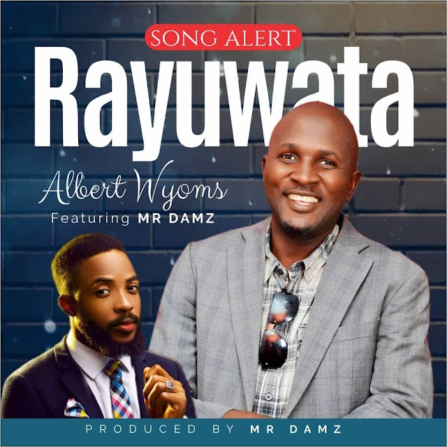 MUSIC | AUDIO: ALBERT WYOMS ft MR DAMZ- RAYUWA TA (MY LIFE)