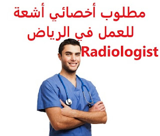 Radiologist is required to work in Riyadh.  To work for a medical complex in Dawadmi, Riyadh  Type of shift: full time  Education: Bachelor degree  Experience: Have previous experience of at least one year of work in the field  Salary: a rewarding salary to be determined after the interview