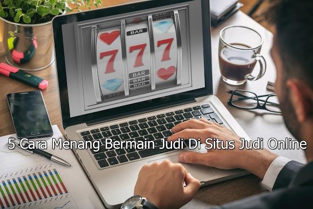 5 Cara Menang Bermain Judi Di Situs Judi Online