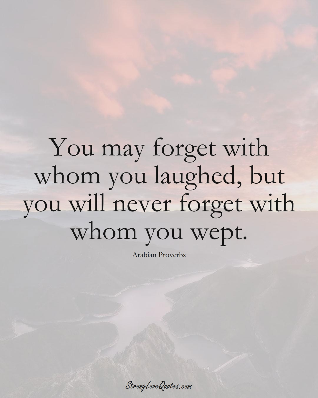 You may forget with whom you laughed, but you will never forget with whom you wept. (Arabian Sayings);  #aVarietyofCulturesSayings