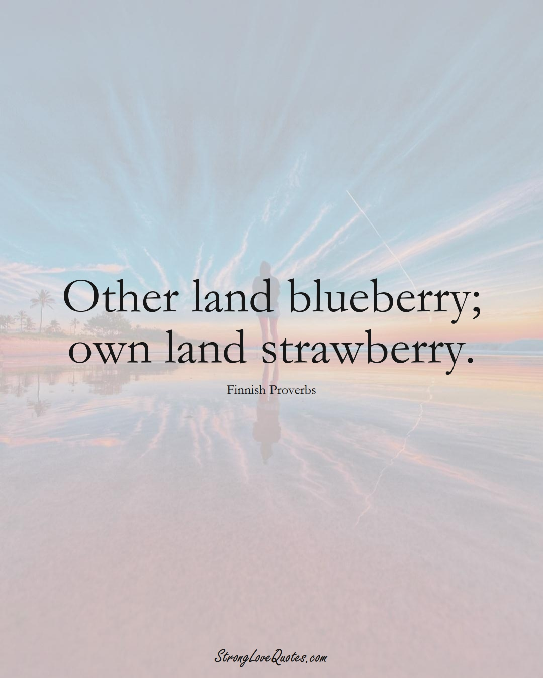 Other land blueberry; own land strawberry. (Finnish Sayings);  #EuropeanSayings