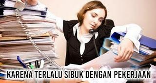 Karena Terlalu sibuk dengan pekerjaan